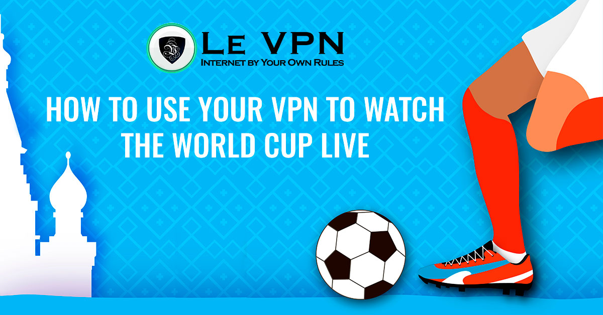 How to Use a VPN to watch the World Cup live? | Our guide how to watch the World Cup live from anywhere in the world using a VPN: World Cup streaming in the US, UK, Canada, France, Spain. | Le VPN